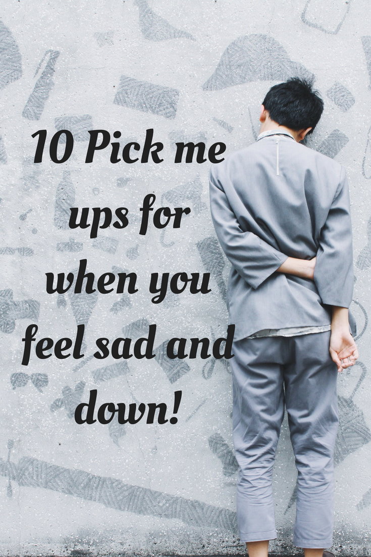 10 Pick me ups for when you feel sad and down! (1)