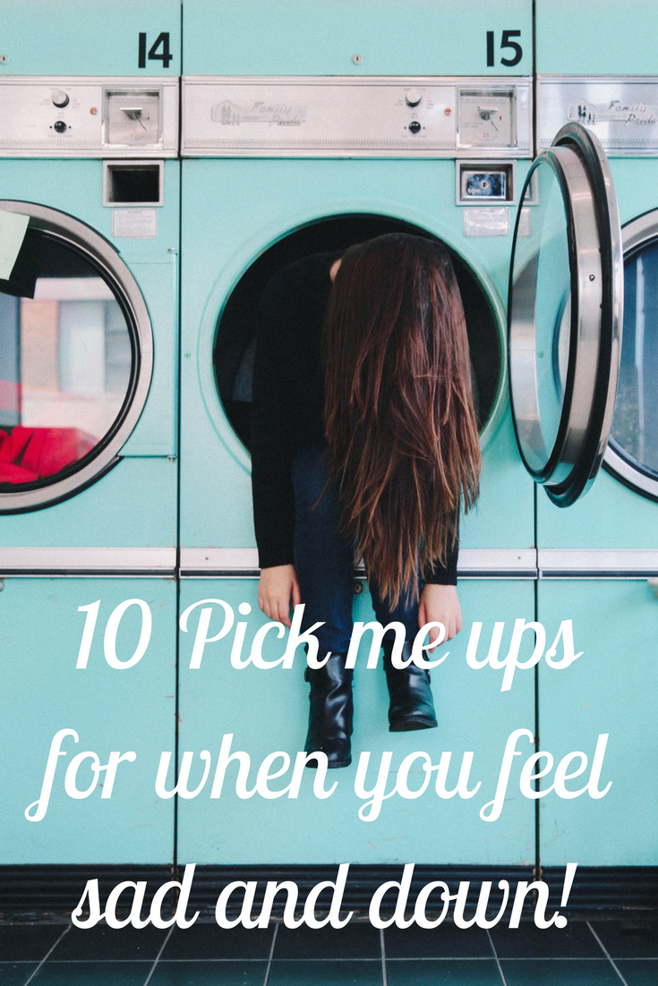 10 Pick me ups for when you feel sad and down!