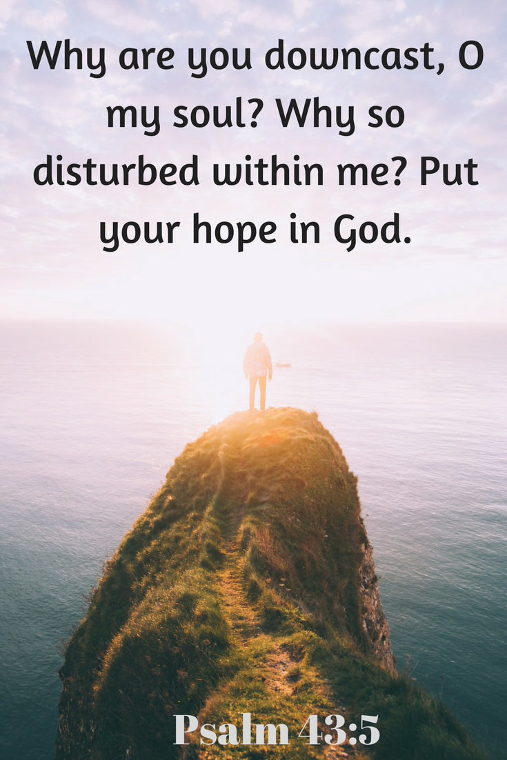 Psalm 43_5 – Why are you downcast, O my soul_ Why so disturbed within me_ Put your hope in God.