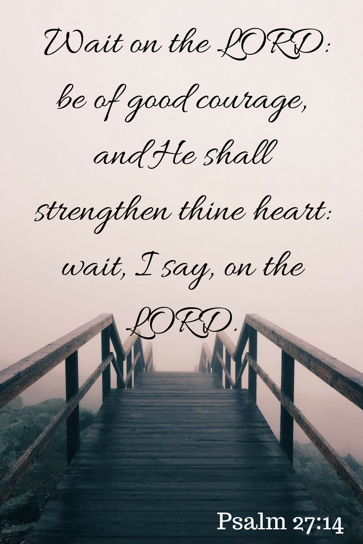 Wait on the LORD_ be of good courage, and He shall strengthen thine heart_ wait, I say, on the LORD.
